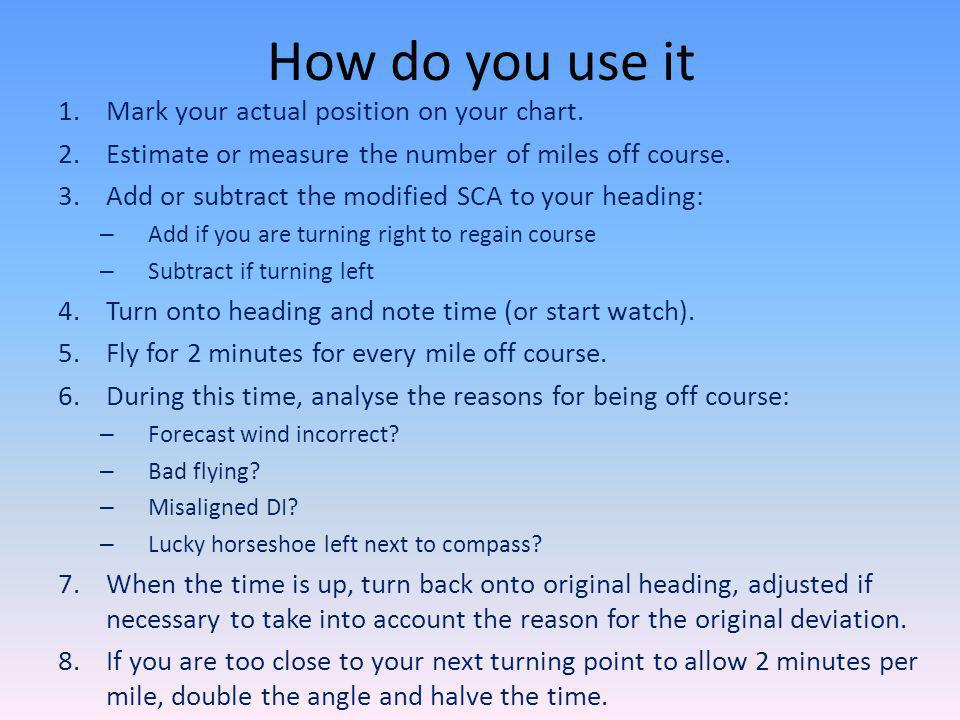 How do you use it 1.Mark your actual position on your chart. 2.Estimate or measure the number of miles off course. 3.Add or subtract the modified SCA