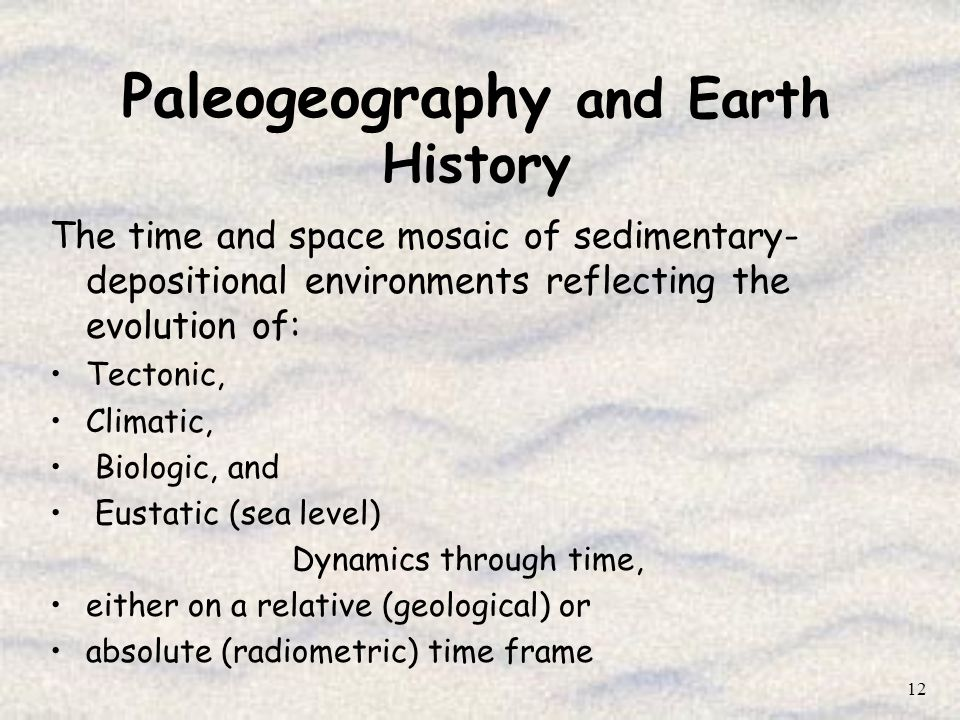 12 Paleogeography and Earth History The time and space mosaic of sedimentary- depositional environments reflecting the evolution of: Tectonic, Climati