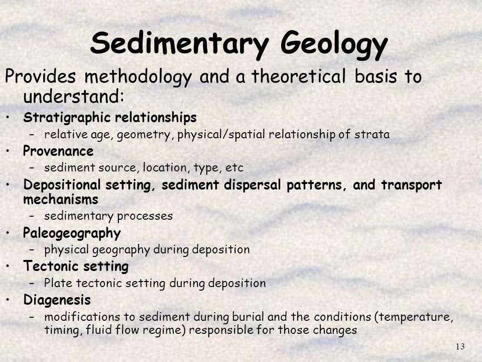 13 Sedimentary Geology Provides methodology and a theoretical basis to understand: Stratigraphic relationships –relative age, geometry, physical/spati
