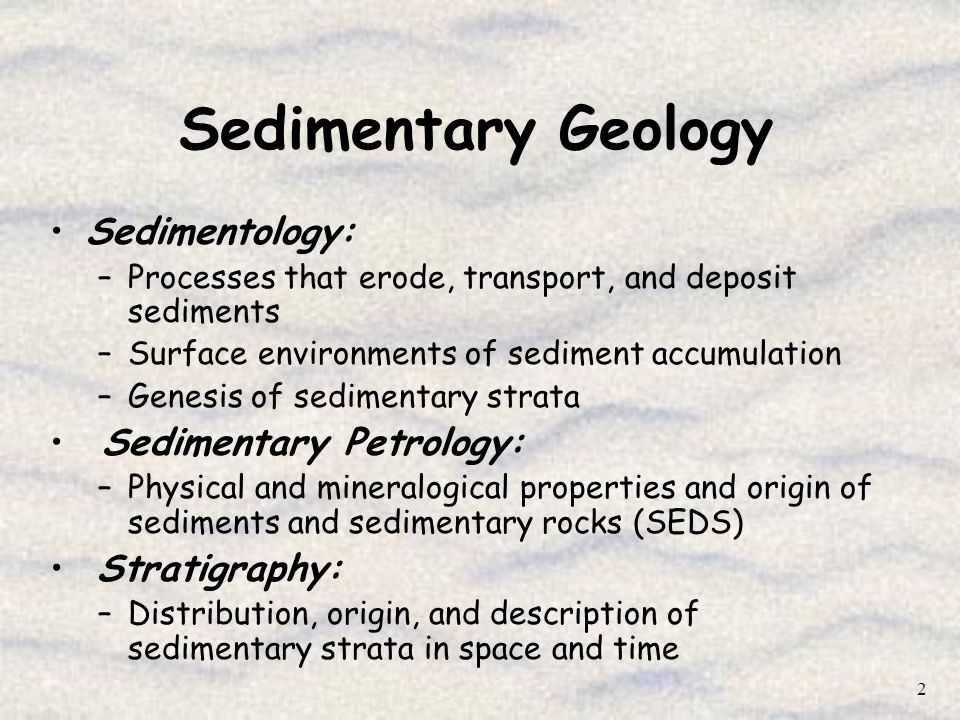 13 Sedimentary Geology Provides methodology and a theoretical basis to understand: Stratigraphic relationships –relative age, geometry, physical/spatial relationship of strata Provenance –sediment source, location, type, etc Depositional setting, sediment dispersal patterns, and transport mechanisms –sedimentary processes Paleogeography –physical geography during deposition Tectonic setting –Plate tectonic setting during deposition Diagenesis –modifications to sediment during burial and the conditions (temperature, timing, fluid flow regime) responsible for those changes
