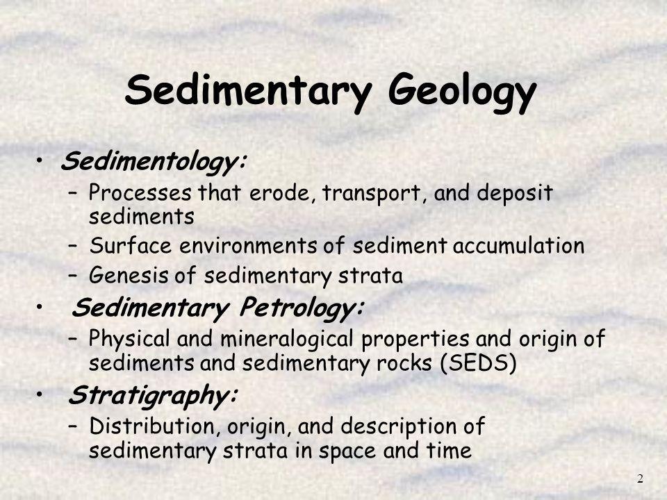 2 Sedimentary Geology Sedimentology: –Processes that erode, transport, and deposit sediments –Surface environments of sediment accumulation –Genesis o