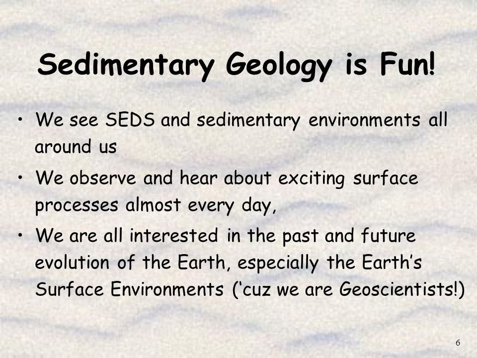 6 Sedimentary Geology is Fun! We see SEDS and sedimentary environments all around us We observe and hear about exciting surface processes almost every