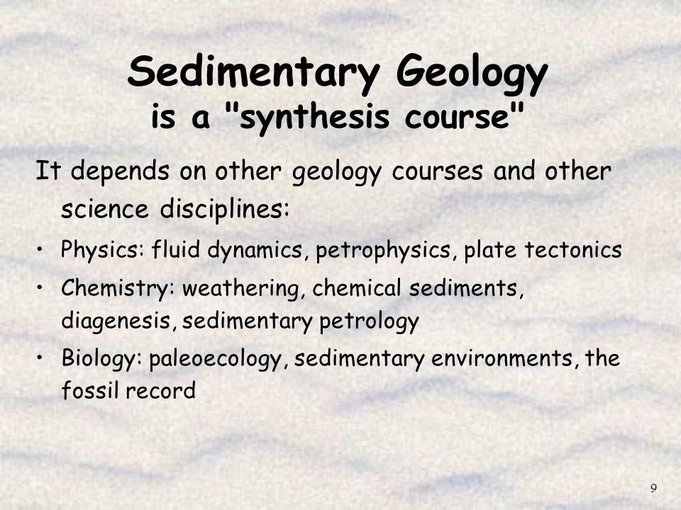 10 Sedimentary Geology provides the framework for most other Geosciences disciplines Structural Analysis Studies: requires an understanding of initial sedimentary and stratigraphic context prior to deformation, etc.
