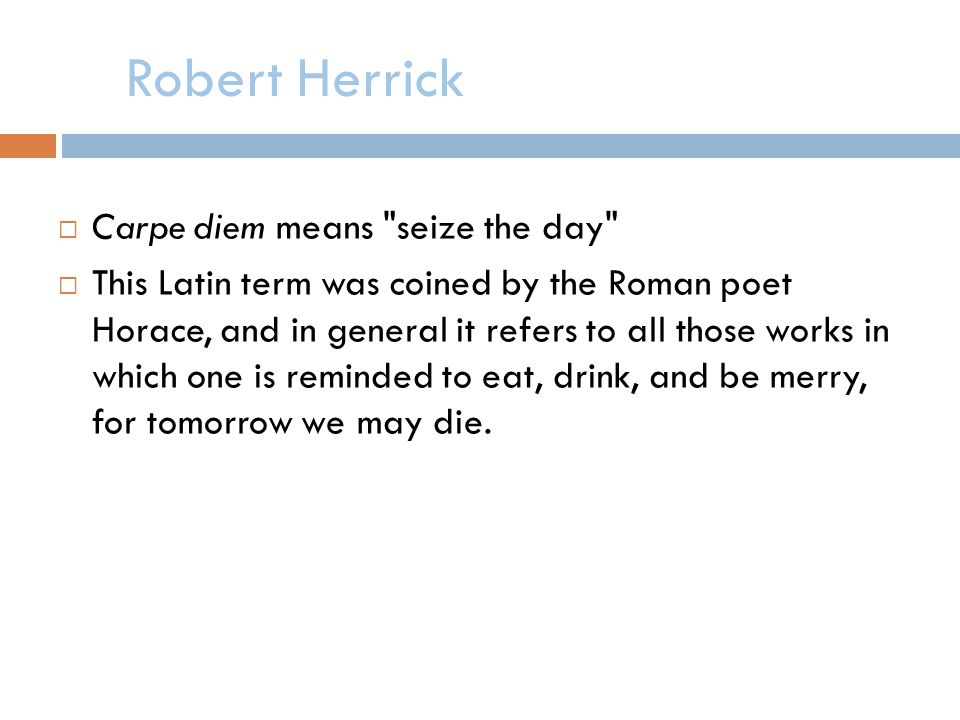 Robert Herrick Carpe diem means seize the day This Latin term was coined by the Roman poet Horace, and in general it refers to all those works in which one is reminded to eat, drink, and be merry, for tomorrow we may die.