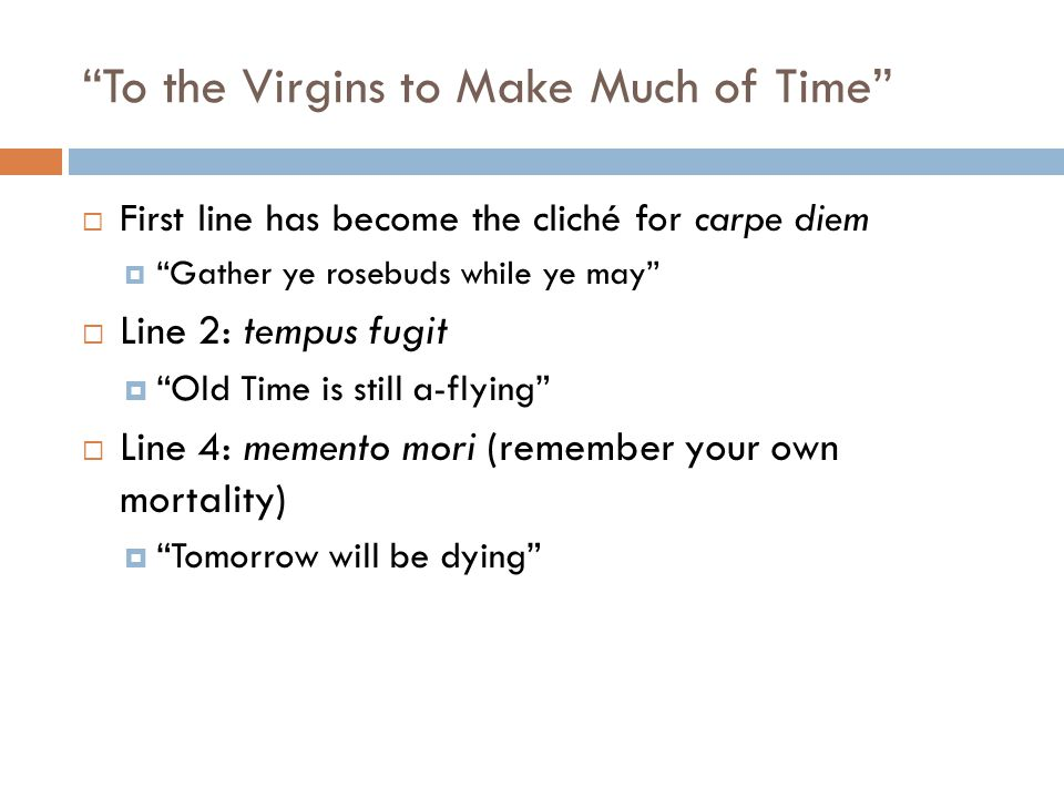 To the Virgins to Make Much of Time First line has become the cliché for carpe diem Gather ye rosebuds while ye may Line 2: tempus fugit Old Time is still a-flying Line 4: memento mori (remember your own mortality) Tomorrow will be dying