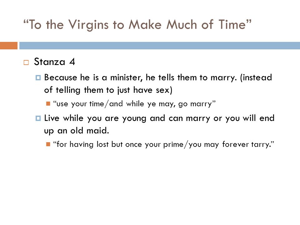 To the Virgins to Make Much of Time Stanza 4 Because he is a minister, he tells them to marry.