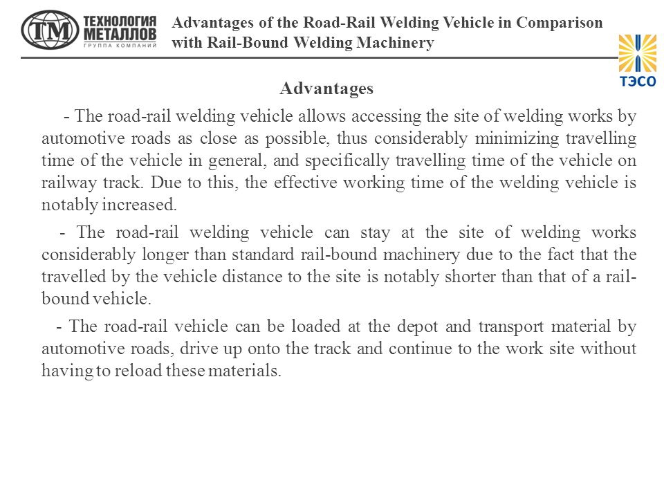 Advantages -The road-rail welding vehicle allows accessing the site of welding works by automotive roads as close as possible, thus considerably minimizing travelling time of the vehicle in general, and specifically travelling time of the vehicle on railway track.