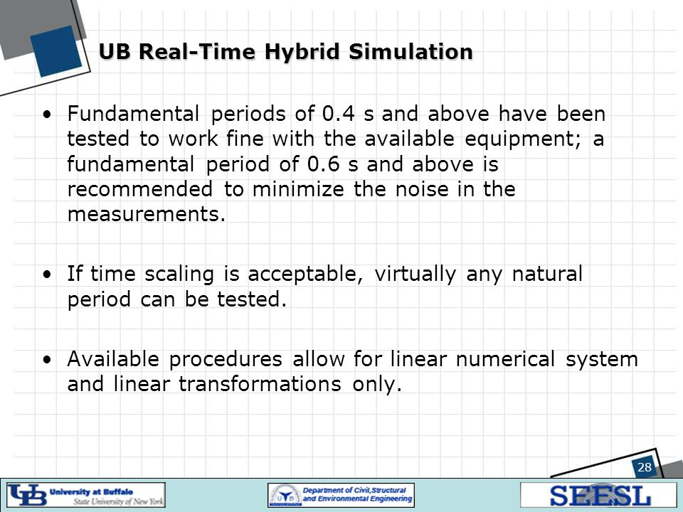 28 UB Real-Time Hybrid Simulation Fundamental periods of 0.4 s and above have been tested to work fine with the available equipment; a fundamental per