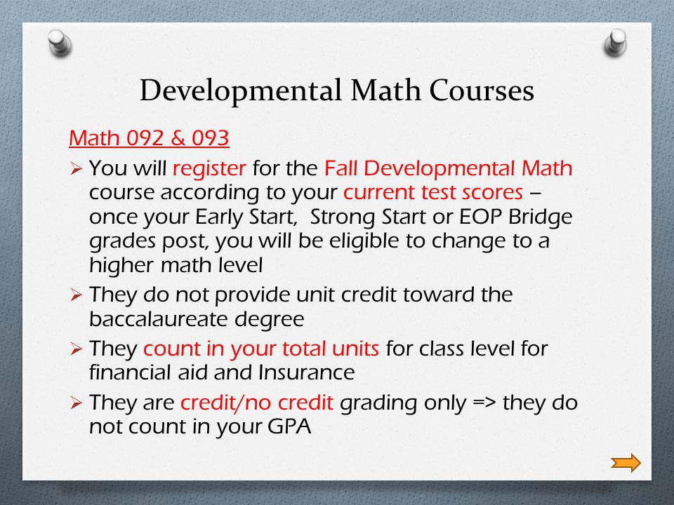 Developmental Math Courses Math 092 & 093 You will register for the Fall Developmental Math course according to your current test scores – once your Early Start, Strong Start or EOP Bridge grades post, you will be eligible to change to a higher math level They do not provide unit credit toward the baccalaureate degree They count in your total units for class level for financial aid and Insurance They are credit/no credit grading only => they do not count in your GPA