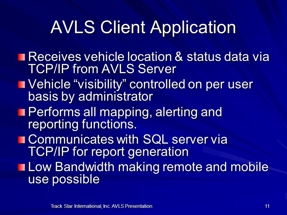 Track Star International, Inc. AVLS Presentation 11 AVLS Client Application Receives vehicle location & status data via TCP/IP from AVLS Server Vehicl