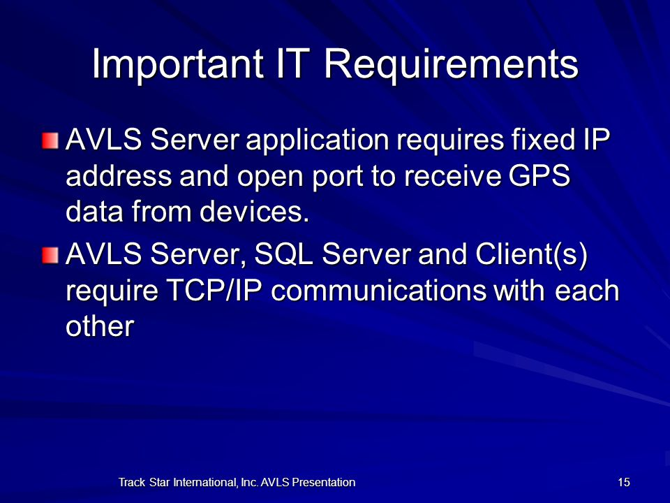 Track Star International, Inc. AVLS Presentation 15 Important IT Requirements AVLS Server application requires fixed IP address and open port to recei
