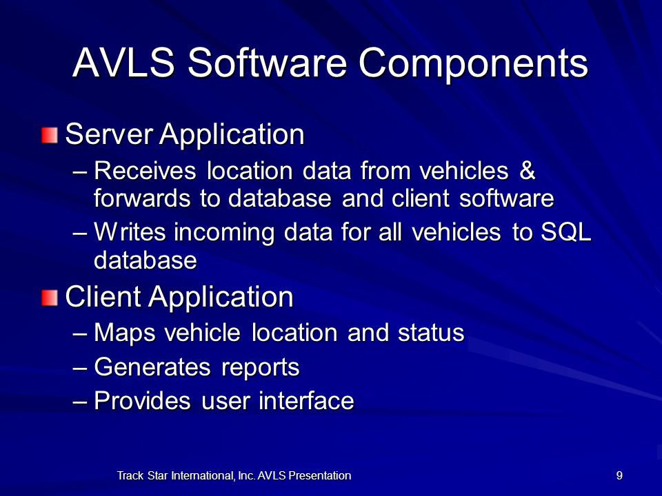 Track Star International, Inc. AVLS Presentation 9 AVLS Software Components Server Application –Receives location data from vehicles & forwards to dat