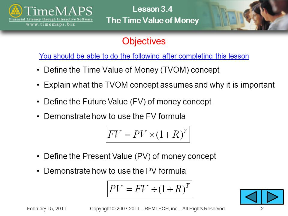 Lesson 3.4 The Time Value of Money February 15, 2011Copyright © 2007-2011 … REMTECH, inc … All Rights Reserved2 Objectives Define the Time Value of Money (TVOM) concept You should be able to do the following after completing this lesson Explain what the TVOM concept assumes and why it is important Define the Future Value (FV) of money concept Define the Present Value (PV) of money concept Demonstrate how to use the FV formula Demonstrate how to use the PV formula