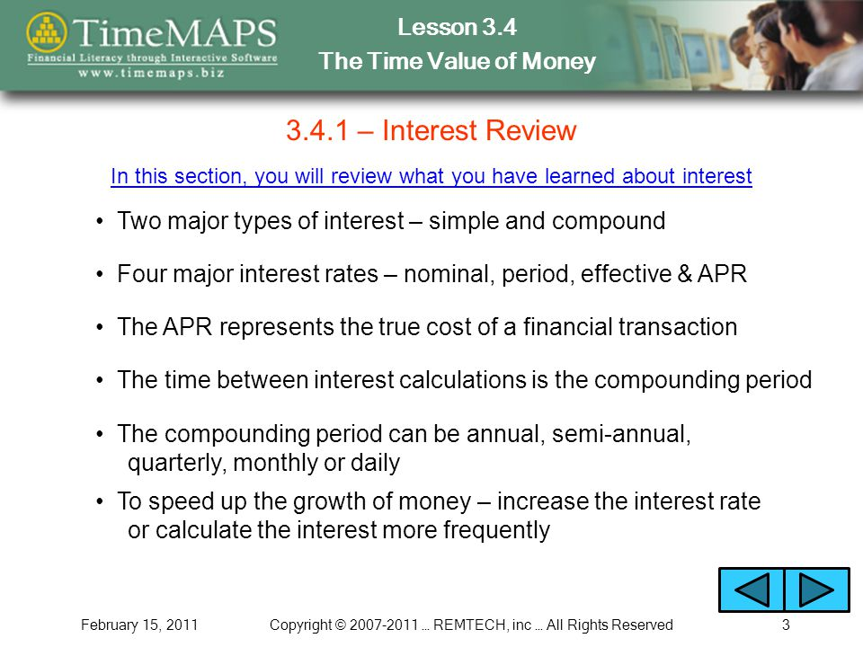 Lesson 3.4 The Time Value of Money February 15, 2011Copyright © 2007-2011 … REMTECH, inc … All Rights Reserved3 3.4.1 – Interest Review Two major types of interest – simple and compound In this section, you will review what you have learned about interest Four major interest rates – nominal, period, effective & APR The APR represents the true cost of a financial transaction The time between interest calculations is the compounding period The compounding period can be annual, semi-annual, quarterly, monthly or daily To speed up the growth of money – increase the interest rate or calculate the interest more frequently
