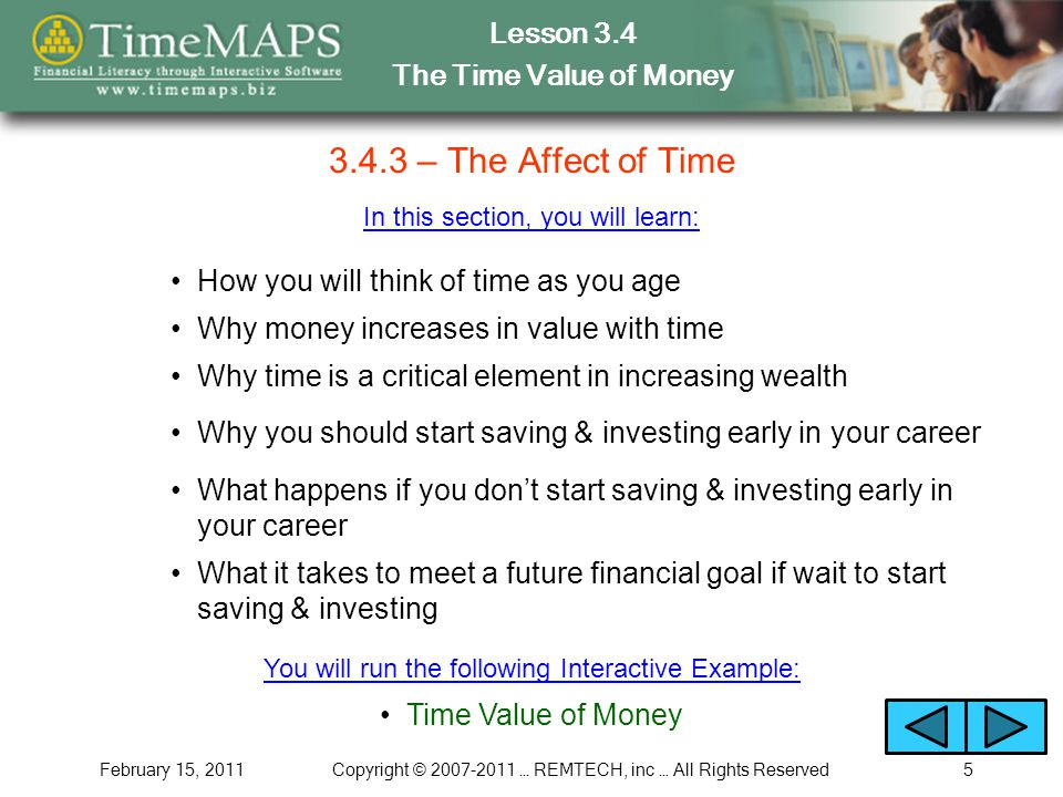 Lesson 3.4 The Time Value of Money February 15, 2011Copyright © 2007-2011 … REMTECH, inc … All Rights Reserved5 3.4.3 – The Affect of Time In this section, you will learn: How you will think of time as you age Why money increases in value with time Why time is a critical element in increasing wealth Why you should start saving & investing early in your career Time Value of Money You will run the following Interactive Example: What happens if you dont start saving & investing early in your career What it takes to meet a future financial goal if wait to start saving & investing