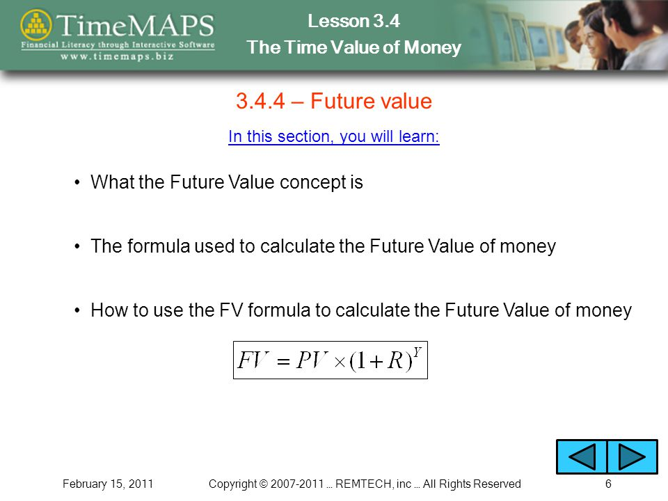 Lesson 3.4 The Time Value of Money February 15, 2011Copyright © 2007-2011 … REMTECH, inc … All Rights Reserved6 3.4.4 – Future value In this section,