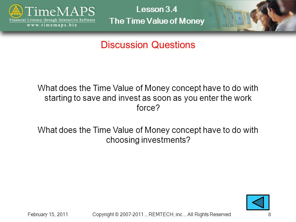 Lesson 3.4 The Time Value of Money February 15, 2011Copyright © 2007-2011 … REMTECH, inc … All Rights Reserved8 Discussion Questions What does the Time Value of Money concept have to do with starting to save and invest as soon as you enter the work force.