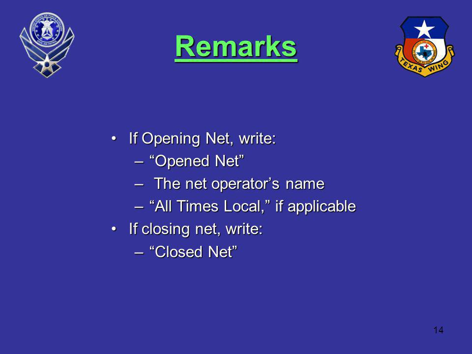 14 Remarks If Opening Net, write:If Opening Net, write: –Opened Net – The net operators name –All Times Local, if applicable If closing net, write:If closing net, write: –Closed Net