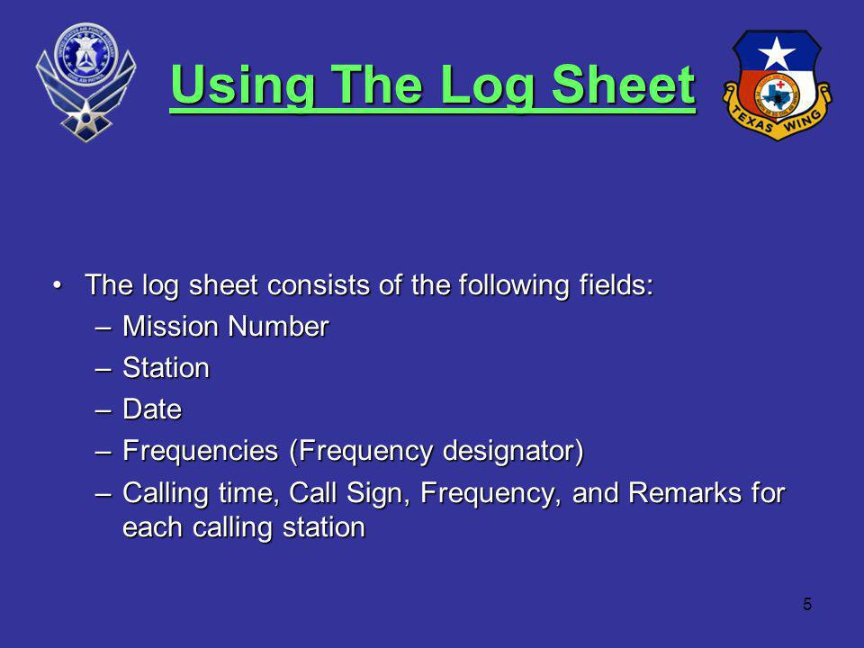 5 Using The Log Sheet The log sheet consists of the following fields:The log sheet consists of the following fields: –Mission Number –Station –Date –Frequencies (Frequency designator) –Calling time, Call Sign, Frequency, and Remarks for each calling station