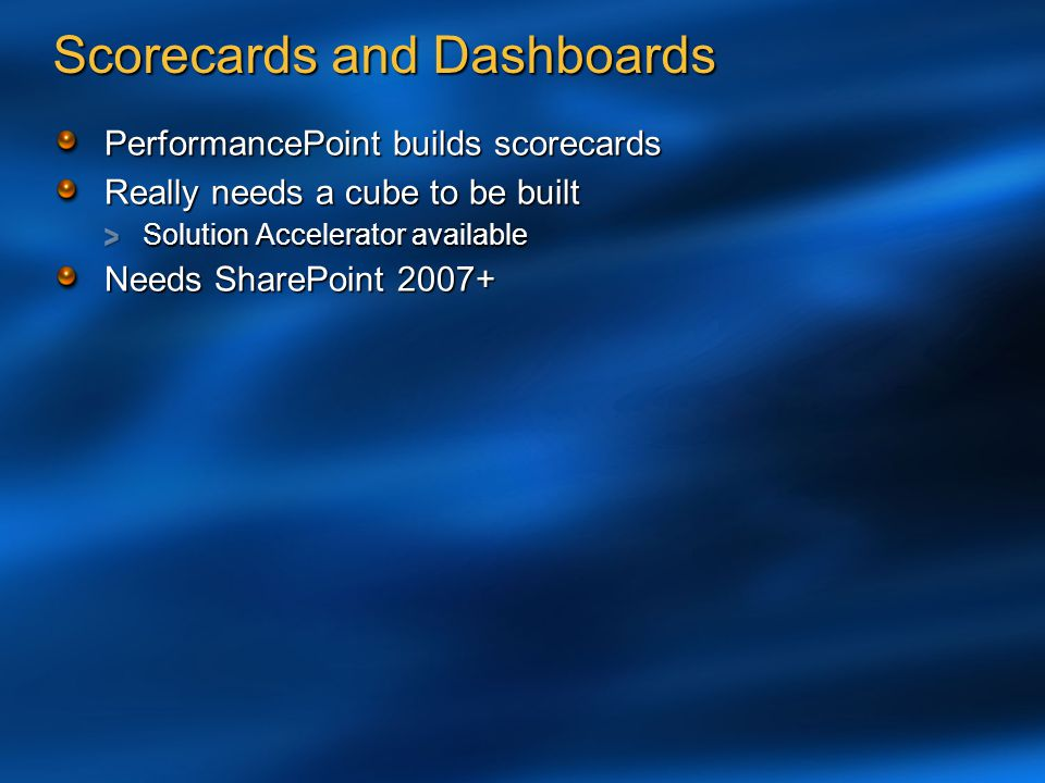 Scorecards and Dashboards PerformancePoint builds scorecards Really needs a cube to be built Solution Accelerator available Needs SharePoint 2007+