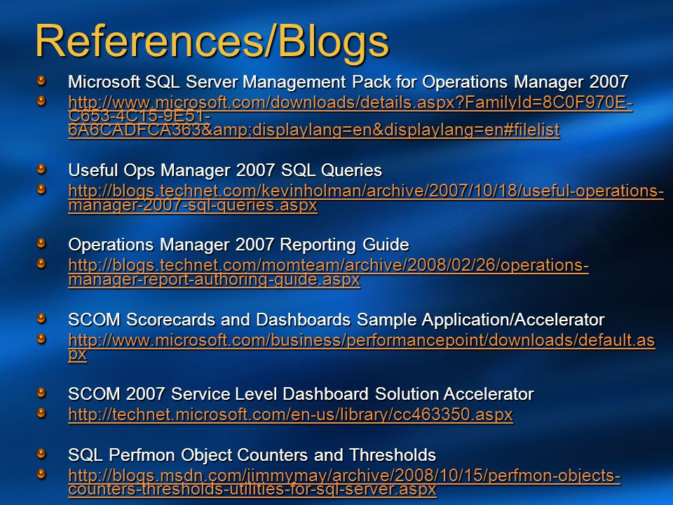 References/Blogs Microsoft SQL Server Management Pack for Operations Manager 2007 http://www.microsoft.com/downloads/details.aspx?FamilyId=8C0F970E- C