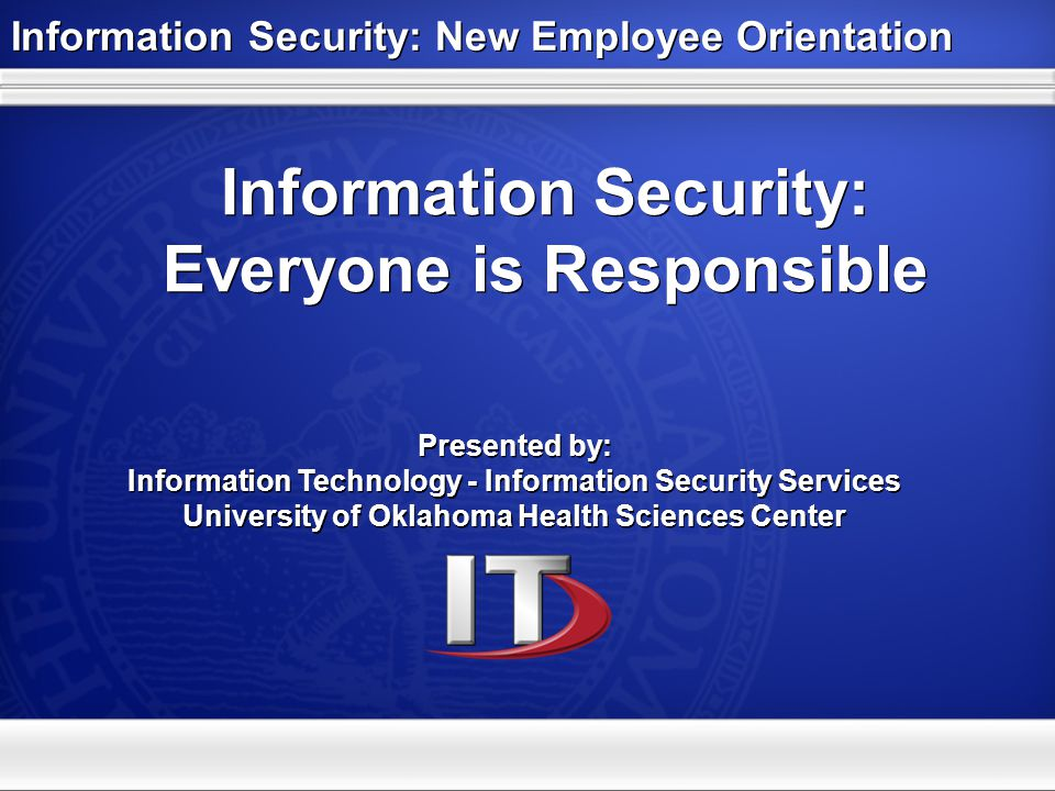 Information Security: Everyone is Responsible Presented by: Information Technology - Information Security Services University of Oklahoma Health Scien