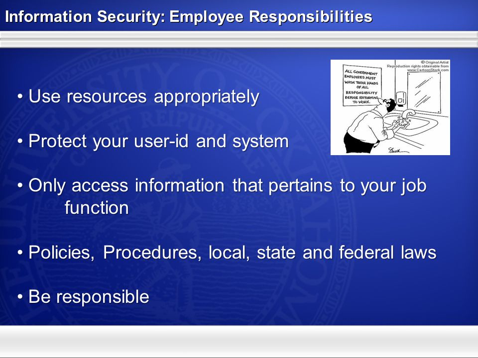 Information Security: Employee Responsibilities Use resources appropriately Use resources appropriately Protect your user-id and system Protect your user-id and system Only access information that pertains to your job function Only access information that pertains to your job function Policies, Procedures, local, state and federal laws Policies, Procedures, local, state and federal laws Be responsible Be responsible