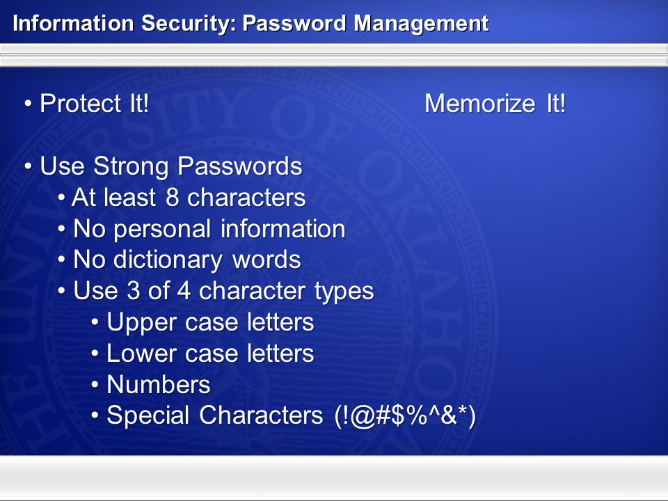 Information Security: Password Management Protect It! Memorize It! Protect It! Memorize It! Use Strong Passwords Use Strong Passwords At least 8 chara