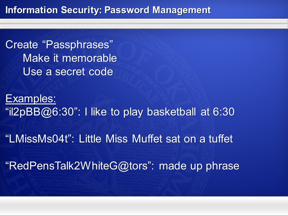 Information Security: Password Management Create Passphrases Make it memorable Make it memorable Use a secret code Use a secret codeExamples: il2pBB@6:30: I like to play basketball at 6:30 LMissMs04t: Little Miss Muffet sat on a tuffet RedPensTalk2WhiteG@tors: made up phrase