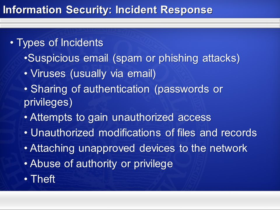 Information Security: Incident Response Types of Incidents Types of Incidents Suspicious email (spam or phishing attacks)Suspicious email (spam or phishing attacks) Viruses (usually via email) Viruses (usually via email) Sharing of authentication (passwords or privileges) Sharing of authentication (passwords or privileges) Attempts to gain unauthorized access Attempts to gain unauthorized access Unauthorized modifications of files and records Unauthorized modifications of files and records Attaching unapproved devices to the network Attaching unapproved devices to the network Abuse of authority or privilege Abuse of authority or privilege Theft Theft
