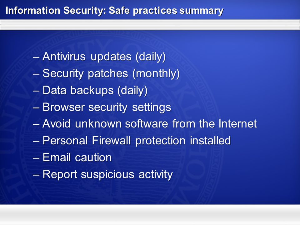 Information Security: Safe practices summary –Antivirus updates (daily) –Security patches (monthly) –Data backups (daily) –Browser security settings –