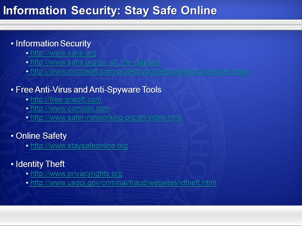 Information Security: Stay Safe Online Information Security Information Security http://www.sans.org http://www.sans.org http://www.sans.org http://www.sans.org http://www.sans.org/tip_of_the_day.php http://www.sans.org/tip_of_the_day.php http://www.sans.org/tip_of_the_day.php http://www.sans.org/tip_of_the_day.php http://www.microsoft.com/protect/yourself/password/checker.mspx http://www.microsoft.com/protect/yourself/password/checker.mspx http://www.microsoft.com/protect/yourself/password/checker.mspx http://www.microsoft.com/protect/yourself/password/checker.mspx Free Anti-Virus and Anti-Spyware Tools Free Anti-Virus and Anti-Spyware Tools http://free.grisoft.com http://free.grisoft.comhttp://free.grisoft.com http://www.comodo.com http://www.comodo.com http://www.comodo.com http://www.comodo.com http://www.safer-networking.org/en/index.html http://www.safer-networking.org/en/index.html http://www.safer-networking.org/en/index.html http://www.safer-networking.org/en/index.html Online Safety Online Safety http://www.staysafeonline.org http://www.staysafeonline.orghttp://www.staysafeonline.org Identity Theft Identity Theft http://www.privacyrights.org http://www.privacyrights.orghttp://www.privacyrights.org http://www.usdoj.gov/criminal/fraud/websites/idtheft.html http://www.usdoj.gov/criminal/fraud/websites/idtheft.html http://www.usdoj.gov/criminal/fraud/websites/idtheft.html http://www.usdoj.gov/criminal/fraud/websites/idtheft.html