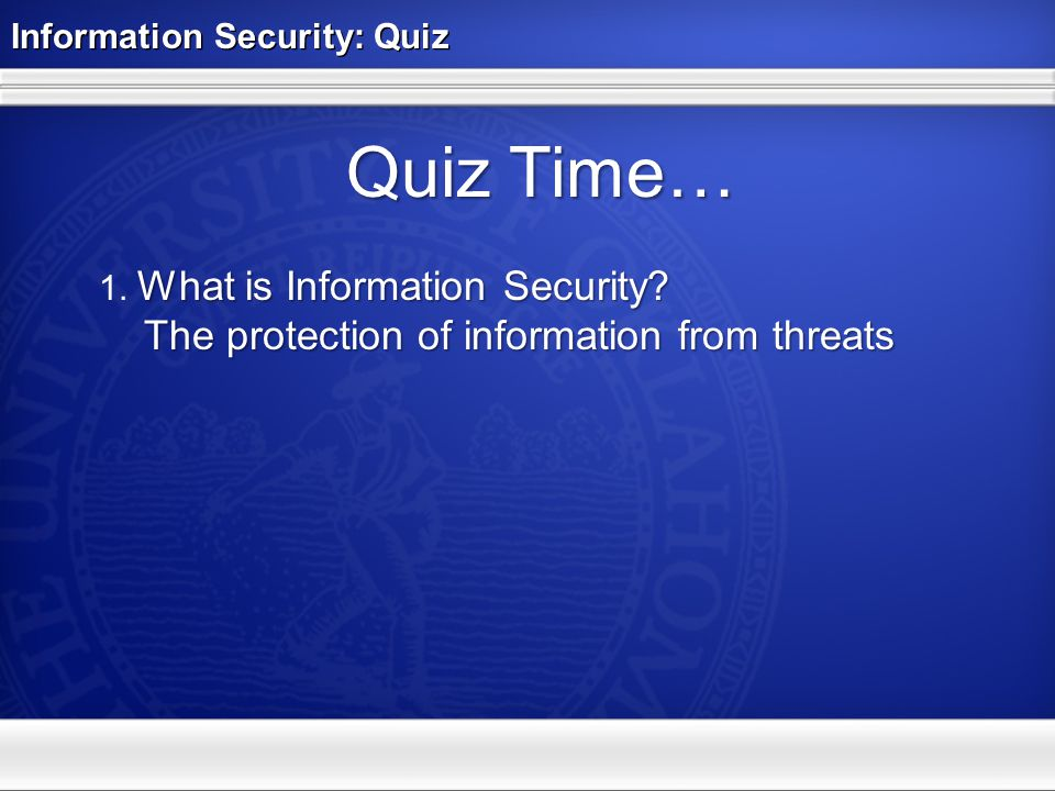 Information Security: Quiz Quiz Time… What is Information Security? 1. What is Information Security? The protection of information from threats