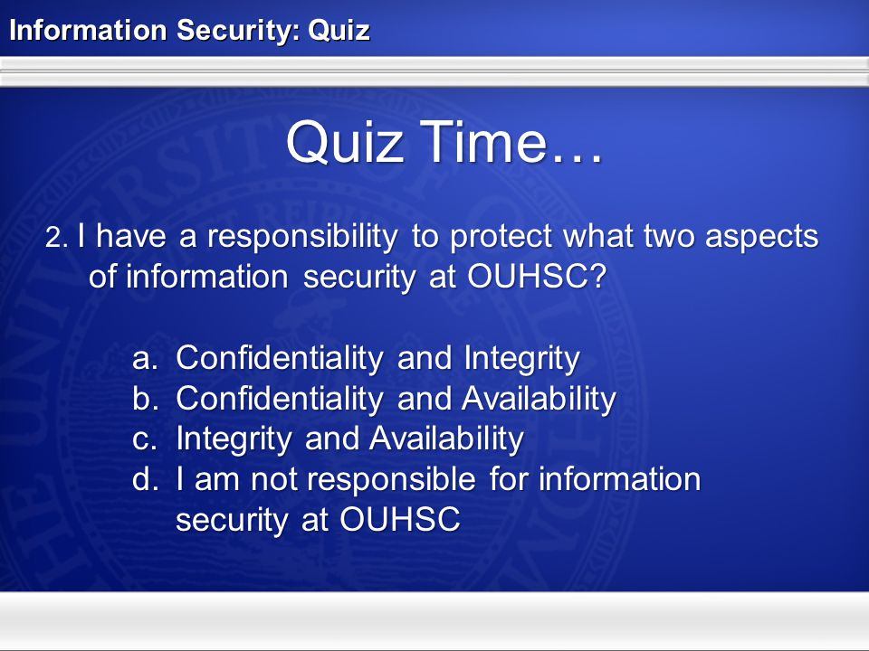 Information Security: Quiz Quiz Time… I have a responsibility to protect what two aspects of information security at OUHSC? 2. I have a responsibility