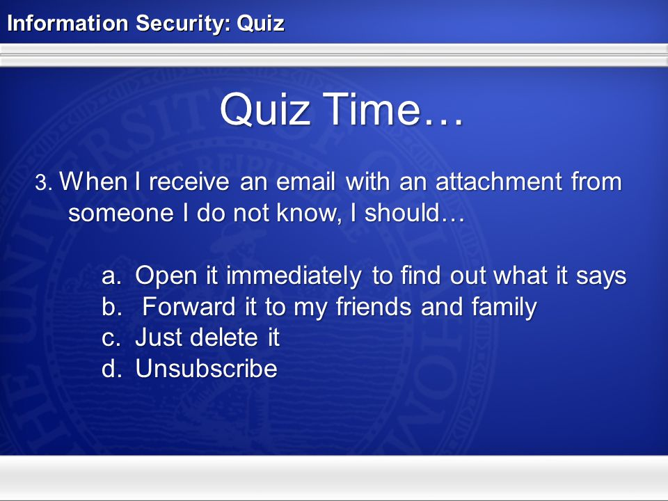 Information Security: Quiz Quiz Time… When I receive an email with an attachment from someone I do not know, I should… 3. When I receive an email with