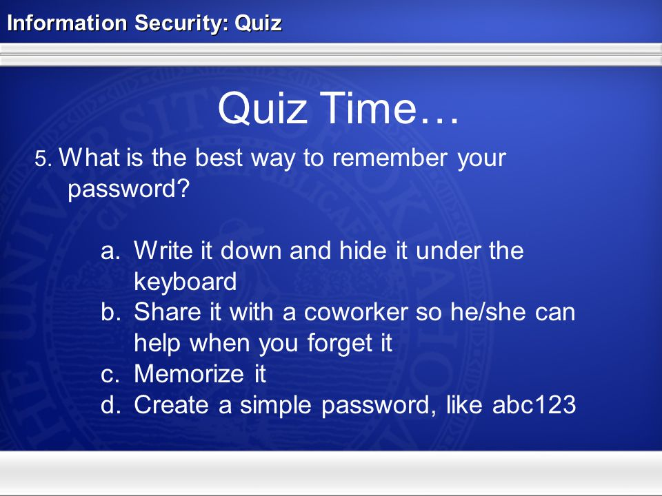 Information Security: Quiz Quiz Time… 5. What is the best way to remember your password.