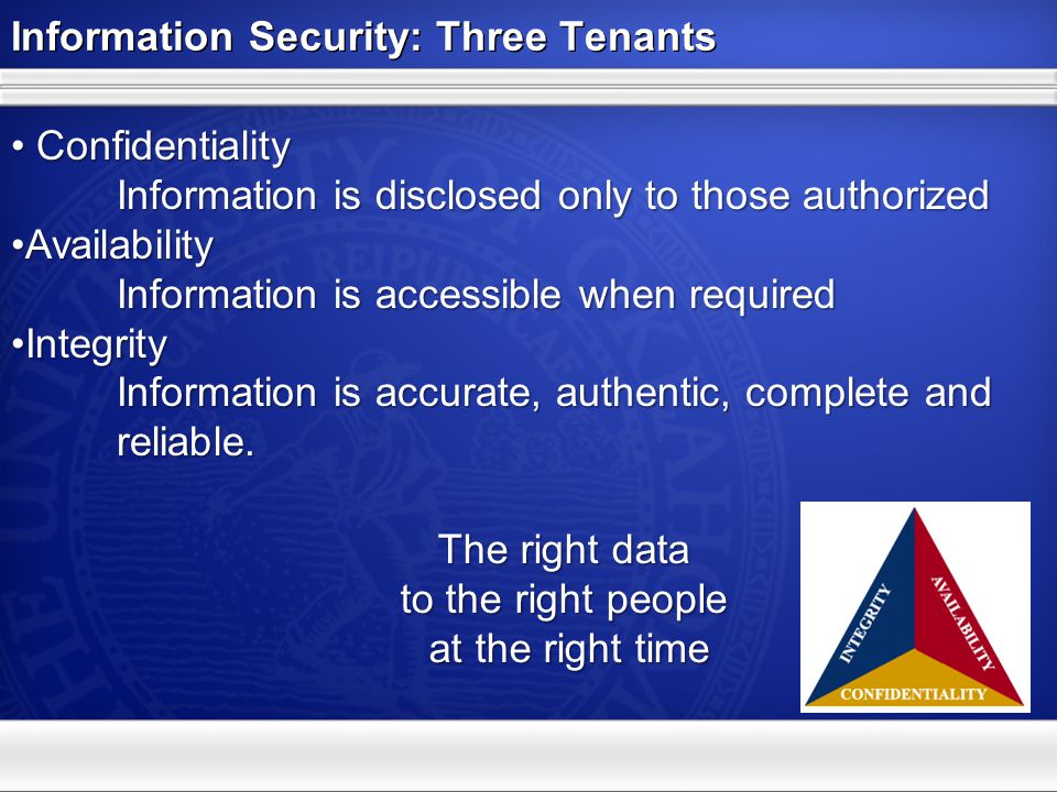 Information Security: Three Tenants Confidentiality Information is disclosed only to those authorized Confidentiality Information is disclosed only to
