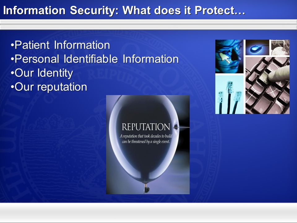 Information Security: What does it Protect… Patient InformationPatient Information Personal Identifiable InformationPersonal Identifiable Information Our IdentityOur Identity Our reputationOur reputation
