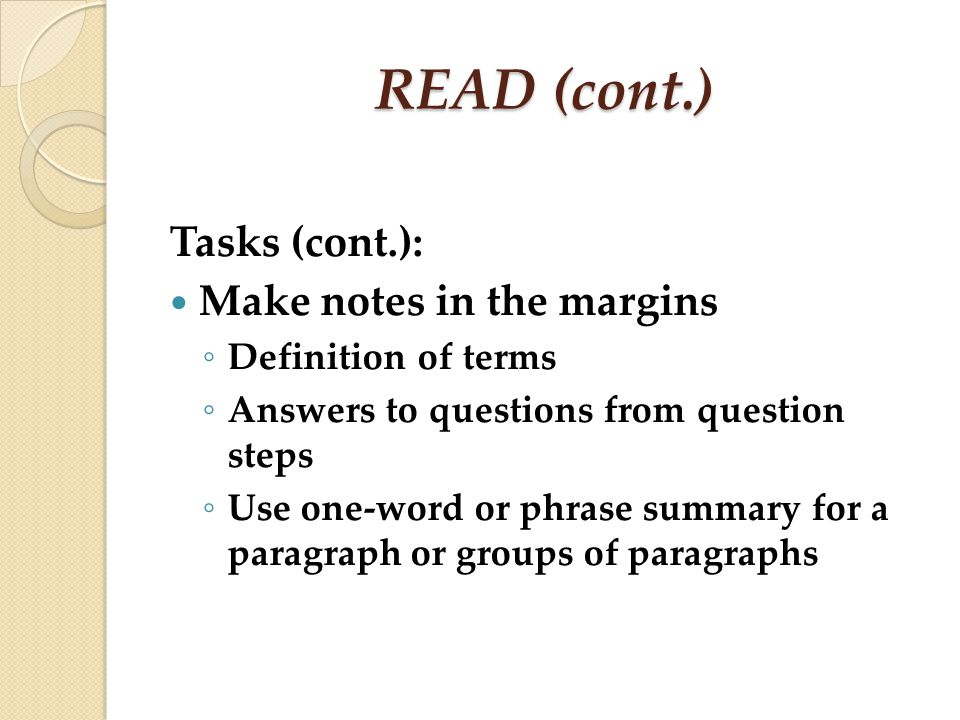 READ (cont.) Tasks (cont.): Make notes in the margins Definition of terms Answers to questions from question steps Use one-word or phrase summary for