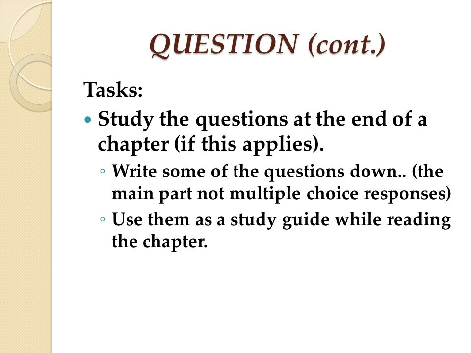 QUESTION (cont.) Tasks: Study the questions at the end of a chapter (if this applies). Write some of the questions down.. (the main part not multiple