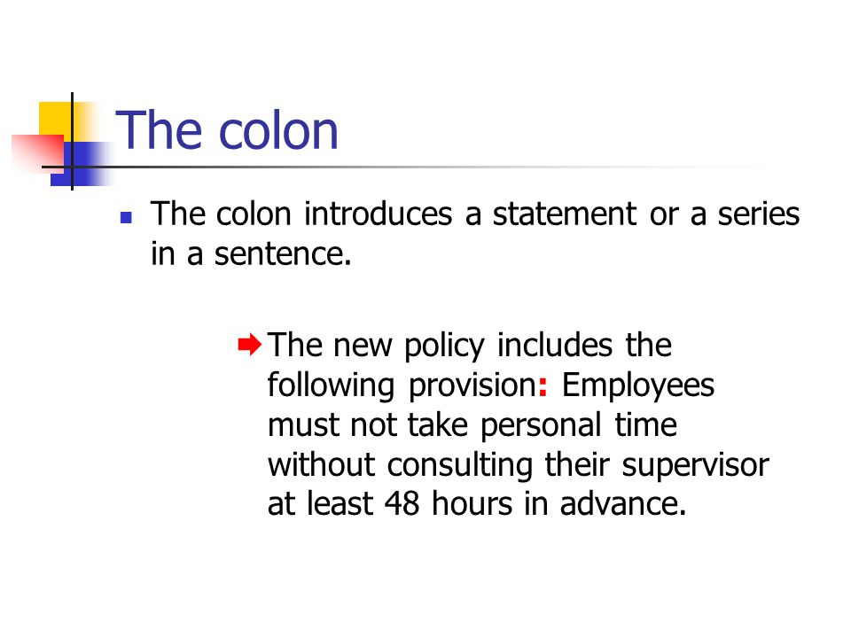 The colon The colon introduces a statement or a series in a sentence. The new policy includes the following provision: Employees must not take persona