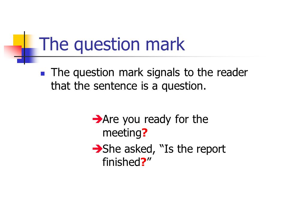 The question mark The question mark signals to the reader that the sentence is a question.