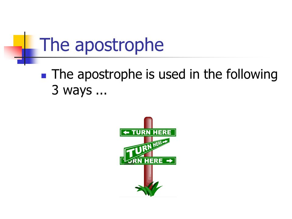 The apostrophe The apostrophe is used in the following 3 ways...