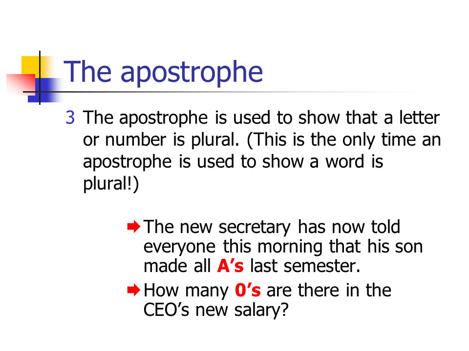 The apostrophe 3The apostrophe is used to show that a letter or number is plural. (This is the only time an apostrophe is used to show a word is plura