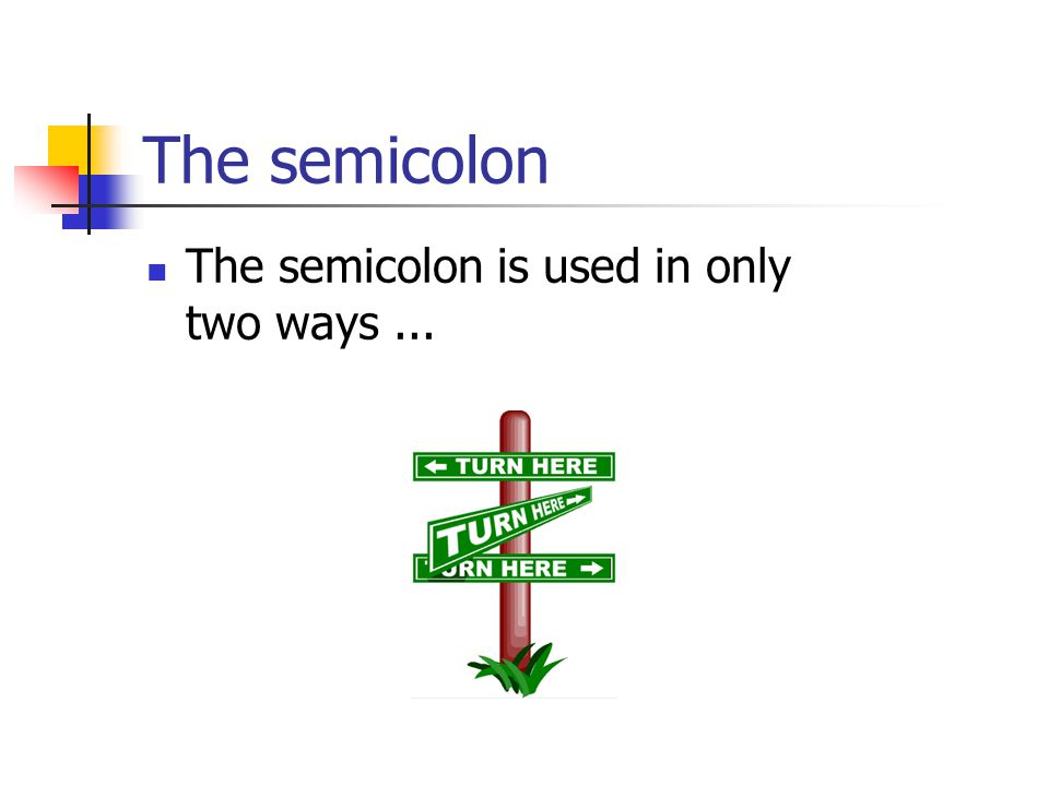 The semicolon The semicolon is used in only two ways...