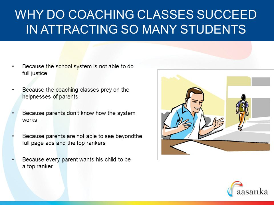 Because the school system is not able to do full justice Because the coaching classes prey on the helpnesses of parents Because parents dont know how the system works Because parents are not able to see beyondthe full page ads and the top rankers Because every parent wants his child to be a top ranker WHY DO COACHING CLASSES SUCCEED IN ATTRACTING SO MANY STUDENTS