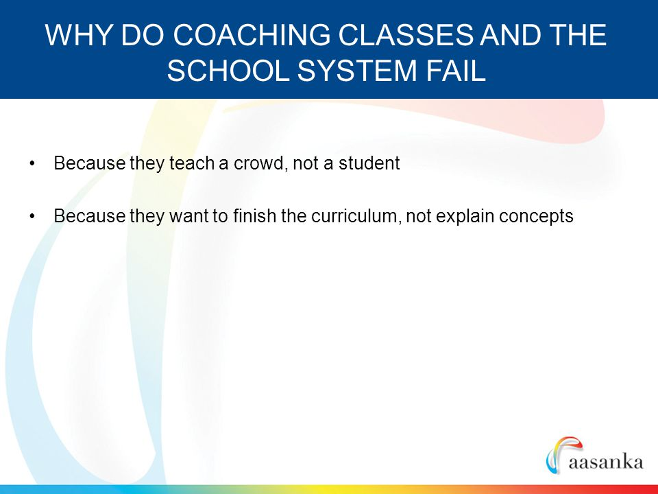 Because they teach a crowd, not a student Because they want to finish the curriculum, not explain concepts WHY DO COACHING CLASSES AND THE SCHOOL SYSTEM FAIL