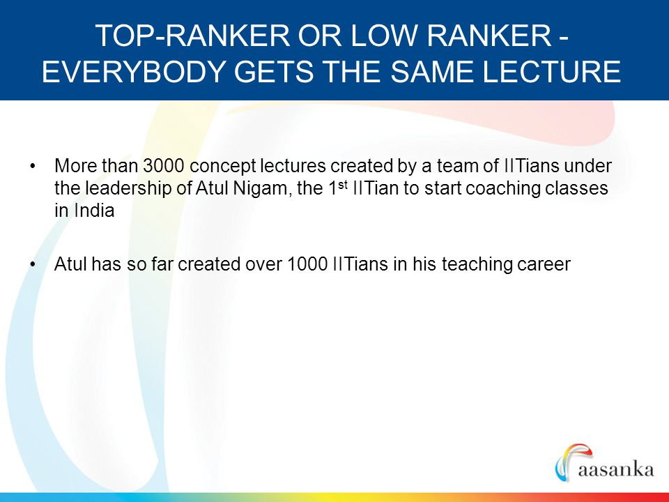 More than 3000 concept lectures created by a team of IITians under the leadership of Atul Nigam, the 1 st IITian to start coaching classes in India Atul has so far created over 1000 IITians in his teaching career TOP-RANKER OR LOW RANKER - EVERYBODY GETS THE SAME LECTURE