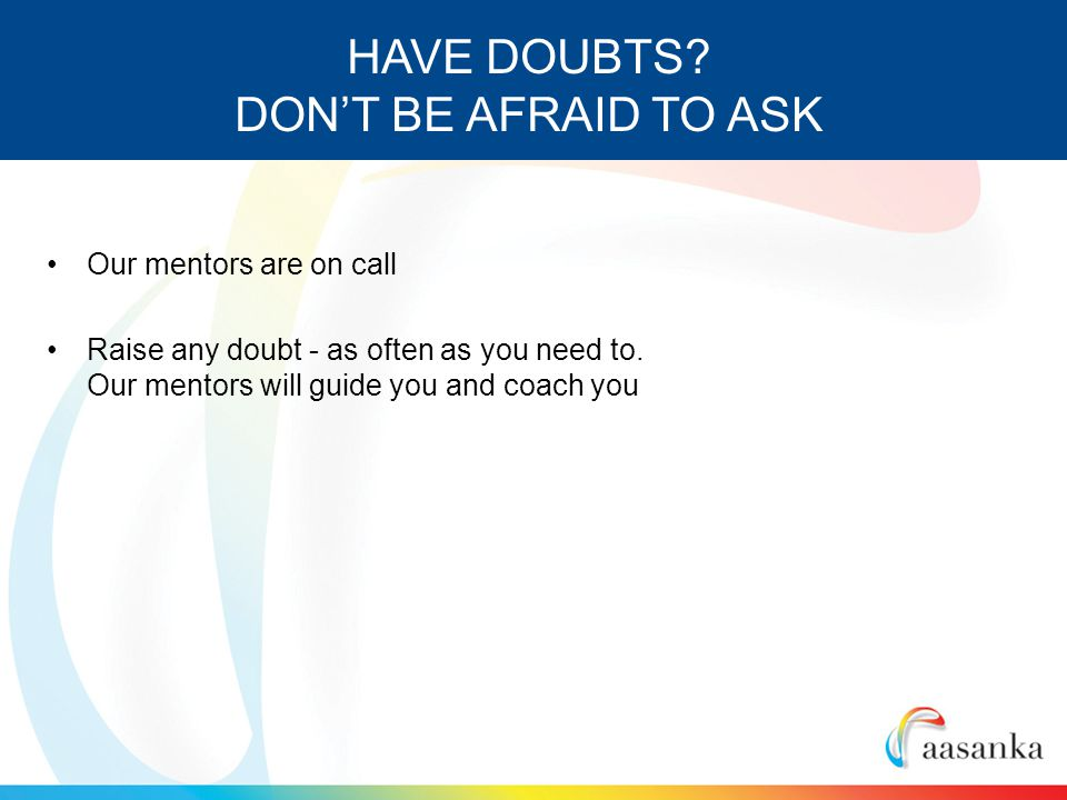 Our mentors are on call Raise any doubt - as often as you need to.