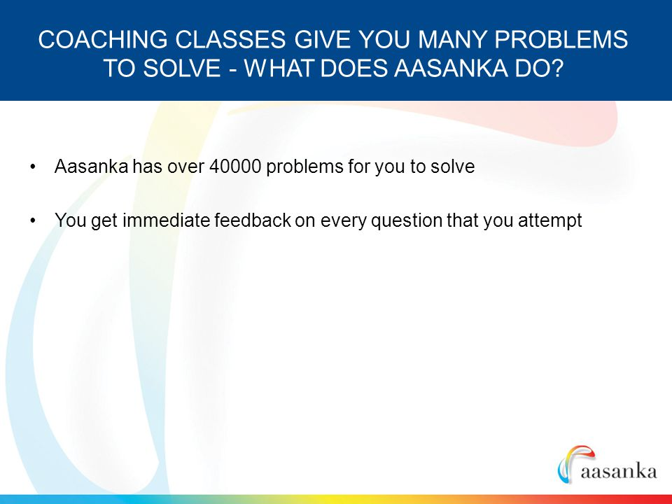 Aasanka has over 40000 problems for you to solve You get immediate feedback on every question that you attempt COACHING CLASSES GIVE YOU MANY PROBLEMS TO SOLVE - WHAT DOES AASANKA DO?